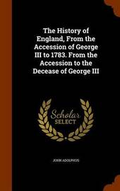 The History of England, from the Accession of George III to 1783. from the Accession to the Decease of George III by John Adolphus image