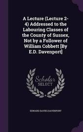 A Lecture (Lecture 2-4) Addressed to the Labouring Classes of the County of Sussex, Not by a Follower of William Cobbett [By E.D. Davenport] by Edward Davies Davenport