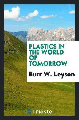 Plastics in the World of Tomorrow by Burr W. Leyson
