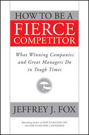 How to be a Fierce Competitor: What Winning Companies and Great Managers Do in Tough Times by Jeffrey J Fox image