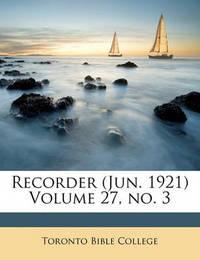 Recorder (Jun. 1921) Volume 27, No. 3 by Toronto Bible College