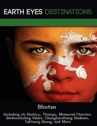 Bhutan: Including Its History, Thimpu, Memorial Chorten, Dechencholing Palace, Changlimithang Stadium, Taktsang Dzong, and More by Darwin Maron