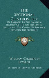 The Sectional Controversy: Or Passages in the Political History of the United States, Including the Causes of the War Between the Sections by William Chauncey Fowler