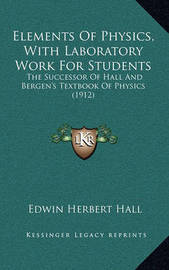 Elements of Physics, with Laboratory Work for Students: The Successor of Hall and Bergen's Textbook of Physics (1912) by Edwin Herbert Hall