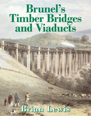 Brunel's Timber Bridges and Viaducts by Brian Lewis