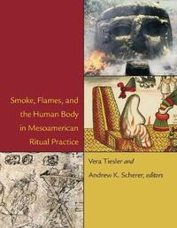 Smoke, Flames, and the Human Body in Mesoamerican Ritual Practice by Vera Tiesler