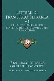 Lettere Di Francesco Petrarca V4: Delle Cose Familiari Libri Ventiquattro Lettere Varie Libro Unico (1866) by Francesco Petrarca