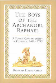 The Boys of the Archangel Raphael: A Youth Confraternity in Florence, 1411-1785 by Konrad Eisenbichler image