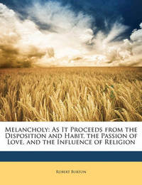 Melancholy: As It Proceeds from the Disposition and Habit, the Passion of Love, and the Influence of Religion by Robert Burton