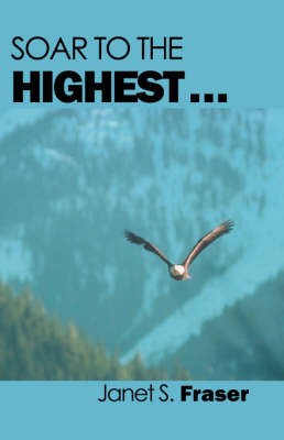 Soar to the Highest . . . by Janet S Fraser