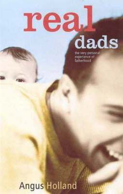 Real Dads: The Very Personal Experience of Fatherhood by Angus Holland