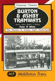 Burton and Ashby Tramways by Peter M. White