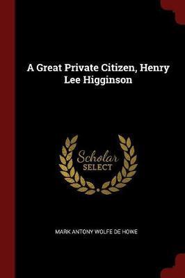A Great Private Citizen, Henry Lee Higginson by Mark Antony Wolfe De Howe
