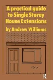 A Practical Guide to Single Storey House Extensions by Andrew R. Williams image