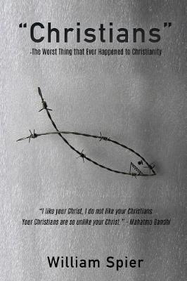 Christians - The Worst Thing That Ever Happened to Christianity by William Spier
