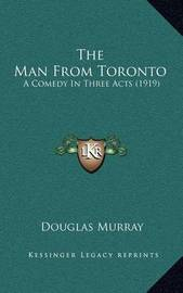 The Man from Toronto: A Comedy in Three Acts (1919) by Douglas Murray