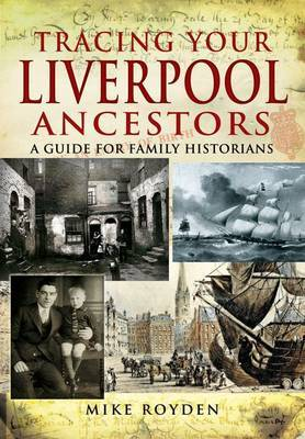 Tracing Your Liverpool Ancestors by Mike Royden
