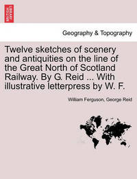 Twelve Sketches of Scenery and Antiquities on the Line of the Great North of Scotland Railway. by G. Reid ... with Illustrative Letterpress by W. F. by Professor William Ferguson