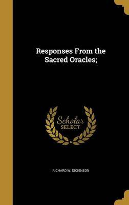 Responses from the Sacred Oracles; by Richard W Dickinson
