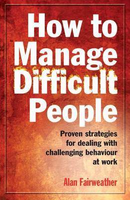 How to Manage Difficult People: Proven Strategies for Dealing with Challenging Behaviour at Work by Alan Fairweather
