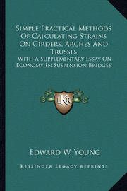 Simple Practical Methods of Calculating Strains on Girders, Simple Practical Methods of Calculating Strains on Girders, Arches and Trusses Arches and Trusses: With a Supplementary Essay on Economy in Suspension Bridges with a Supplementary Essay on Econom by Edward W. Young
