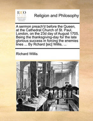 A Sermon Preach'd Before the Queen, at the Cathedral Church of St. Paul, London, on the 23d Day of August 1705. Being the Thanksgiving-Day for the Late Glorious Success in Forcing the Enemies Lines ... by Rchard [sic] Willis, ... by Richard Willis