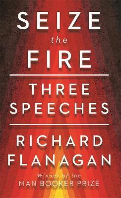 Seize the Fire: Three Speeches by Richard Flanagan