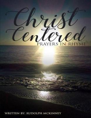 Christ Centered Prayers In Rhyme by Rudolph L McKinney