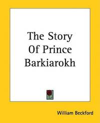 The Story Of Prince Barkiarokh by William Beckford