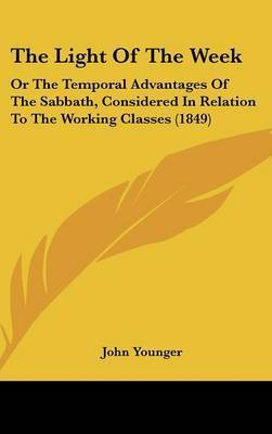 The Light Of The Week: Or The Temporal Advantages Of The Sabbath, Considered In Relation To The Working Classes (1849) by John Younger