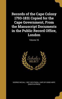 Records of the Cape Colony 1793-1831 Copied for the Cape Government, from the Manuscript Documents in the Public Record Office, London; Volume 16 by George McCall 1837-1919 Theal