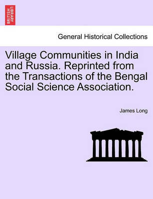 Village Communities in India and Russia. Reprinted from the Transactions of the Bengal Social Science Association. by James Long