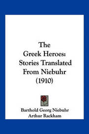The Greek Heroes: Stories Translated from Niebuhr (1910) by Barthold Georg Niebuhr