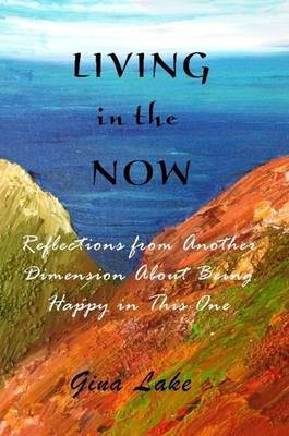 Living in the Now: Reflections from Another Dimension About Being Happy in This One by author Gina Lake