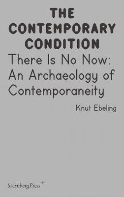 The Contemporary Condition - There Is No Now. An Archaeology of Contemporaneity