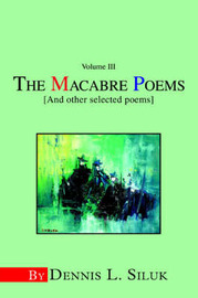 The Macabre Poems [And Other Selected Poems]: Volume III by Dennis L Siluk