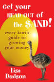 Get Your Head Out of the Sand!: Every Kiwi's Guide to Growing Your Money by Lisa Dudson
