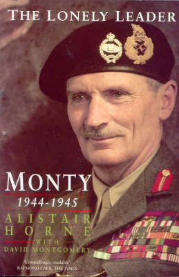 The Lonely Leader: Monty 1944-1945 by Alistair Horne