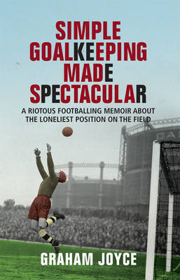 Simple Goalkeeping Made Spectacular: A Riotous Footballing Memoir About the Loneliest Position on the Field by Graham Joyce