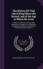 The History [Of The] Life of King Henry the Second, and of the Age in Which He Lived by Baron George Lyttelton Lyttelton image