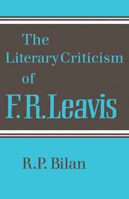 The Literary Criticism of F. R. Leavis by R.P. Bilan