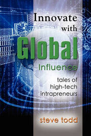 Innovate with Global Influence: Tales of High-Tech Intrapreneurs by Steve Todd