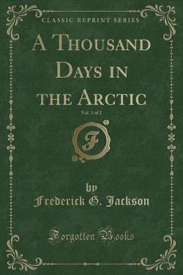 A Thousand Days in the Arctic, Vol. 1 of 2 (Classic Reprint) by Frederick G Jackson