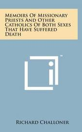 Memoirs of Missionary Priests and Other Catholics of Both Sexes That Have Suffered Death by Richard Challoner