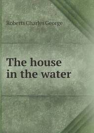 The House in the Water by Charles G. Roberts