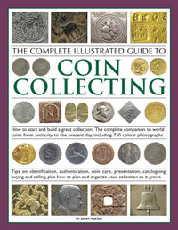The Complete Illustrated Guide to Coin Collecting: How to Start and Build a Great Collection - The Complete Companion to World Coins from Antiquity to the Present Day, Including 750 Colour Photographs by James A. Mackay image