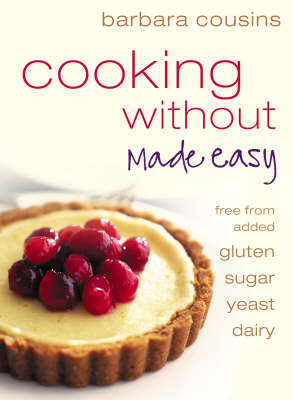 Cooking Without Made Easy: Recipes Free from Added Gluten, Sugar, Yeast and Dairy Produce by Barbara Cousins image