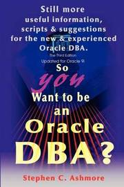 So You Want to Be an Oracle DBA?: Still More Useful Information, Scripts and Suggestions for the New and Experienced Oracle DBA. by Stephen C. Ashmore image