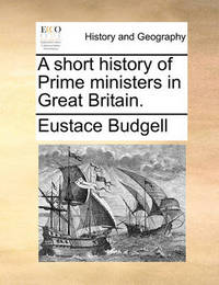 A Short History of Prime Ministers in Great Britain by Eustace Budgell