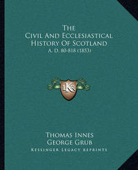 The Civil and Ecclesiastical History of Scotland: A. D. 80-818 (1853) by Thomas Innes